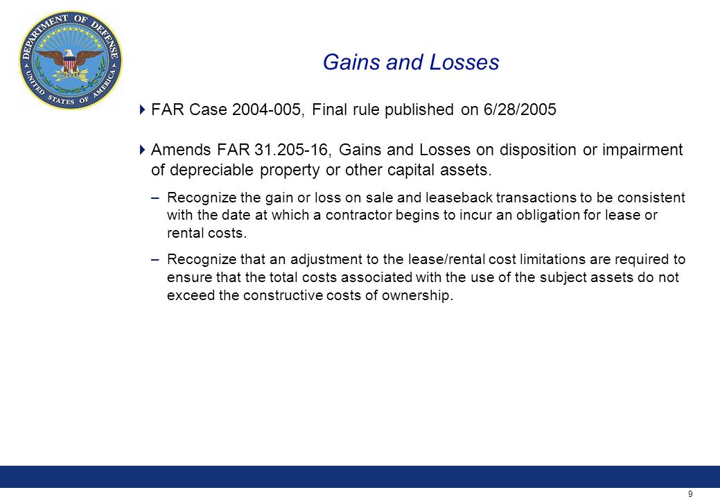 9 Gains and Losses  FAR Case 2004-005, Final rule published on 6/28/2005  Amends FAR 31.205-16, Gains and Losses on disposition or impairment of depreciable property or other capital assets.