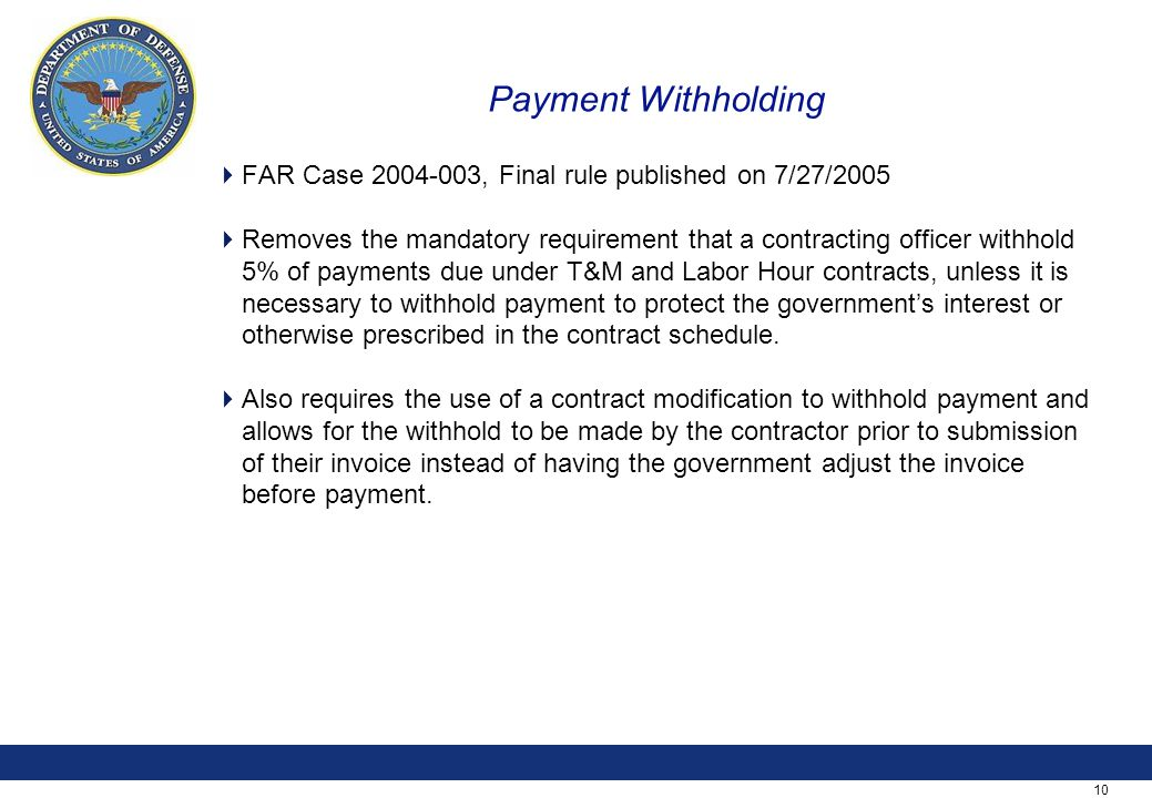 10 Payment Withholding  FAR Case 2004-003, Final rule published on 7/27/2005  Removes the mandatory requirement that a contracting officer withhold 5% of payments due under T&M and Labor Hour contracts, unless it is necessary to withhold payment to protect the government's interest or otherwise prescribed in the contract schedule.