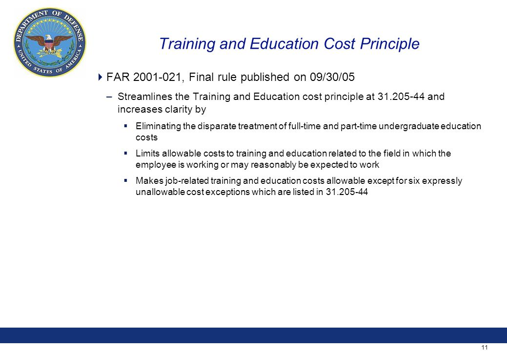 11 Training and Education Cost Principle  FAR 2001-021, Final rule published on 09/30/05 –Streamlines the Training and Education cost principle at 31.205-44 and increases clarity by  Eliminating the disparate treatment of full-time and part-time undergraduate education costs  Limits allowable costs to training and education related to the field in which the employee is working or may reasonably be expected to work  Makes job-related training and education costs allowable except for six expressly unallowable cost exceptions which are listed in 31.205-44