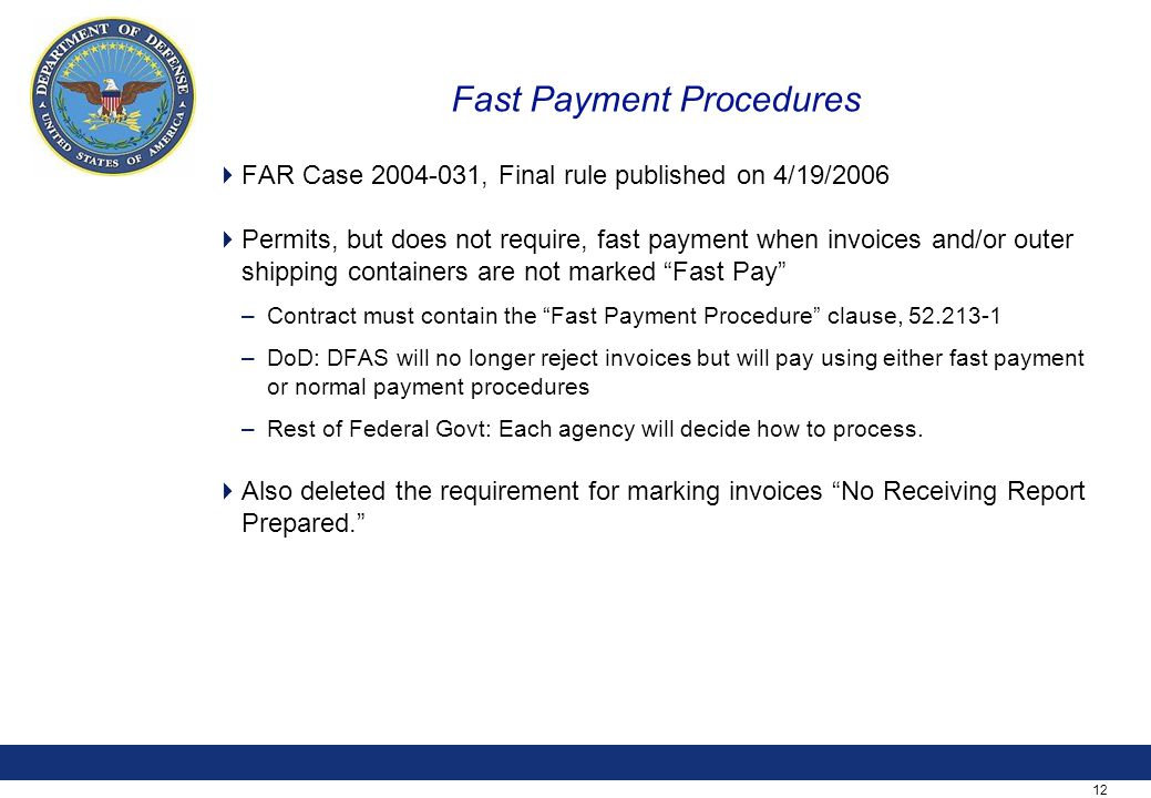 12 Fast Payment Procedures  FAR Case 2004-031, Final rule published on 4/19/2006  Permits, but does not require, fast payment when invoices and/or outer shipping containers are not marked Fast Pay –Contract must contain the Fast Payment Procedure clause, 52.213-1 –DoD: DFAS will no longer reject invoices but will pay using either fast payment or normal payment procedures –Rest of Federal Govt: Each agency will decide how to process.