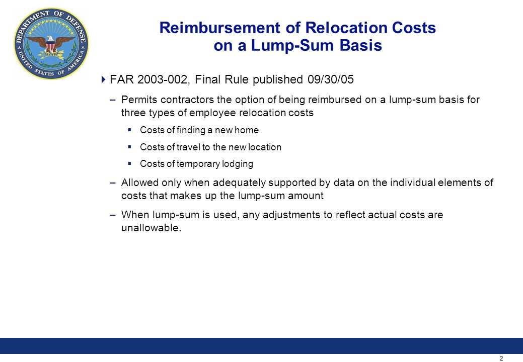 2 Reimbursement of Relocation Costs on a Lump-Sum Basis  FAR 2003-002, Final Rule published 09/30/05 –Permits contractors the option of being reimbursed on a lump-sum basis for three types of employee relocation costs  Costs of finding a new home  Costs of travel to the new location  Costs of temporary lodging –Allowed only when adequately supported by data on the individual elements of costs that makes up the lump-sum amount –When lump-sum is used, any adjustments to reflect actual costs are unallowable.