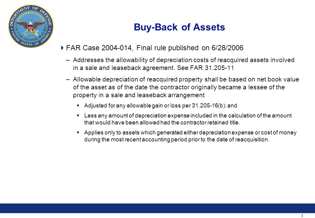 3 Buy-Back of Assets  FAR Case 2004-014, Final rule published on 6/28/2006 –Addresses the allowability of depreciation costs of reacquired assets involved in a sale and leaseback agreement.