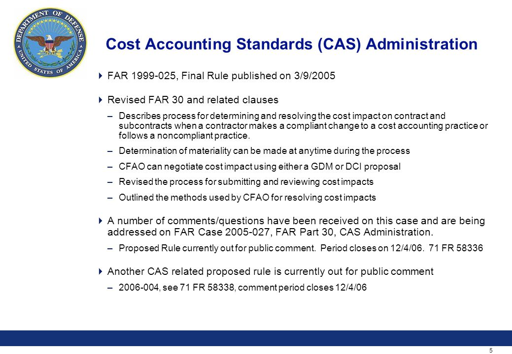 5 Cost Accounting Standards (CAS) Administration  FAR 1999-025, Final Rule published on 3/9/2005  Revised FAR 30 and related clauses –Describes process for determining and resolving the cost impact on contract and subcontracts when a contractor makes a compliant change to a cost accounting practice or follows a noncompliant practice.