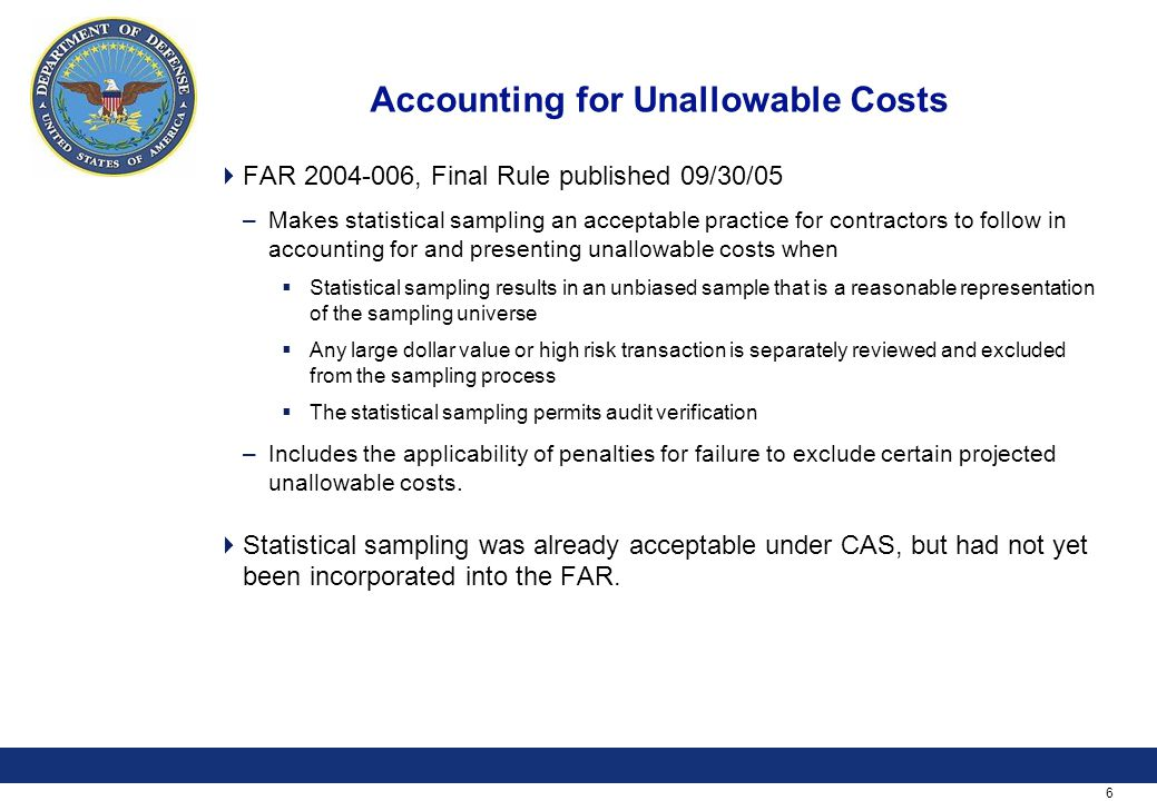 6 Accounting for Unallowable Costs  FAR 2004-006, Final Rule published 09/30/05 –Makes statistical sampling an acceptable practice for contractors to follow in accounting for and presenting unallowable costs when  Statistical sampling results in an unbiased sample that is a reasonable representation of the sampling universe  Any large dollar value or high risk transaction is separately reviewed and excluded from the sampling process  The statistical sampling permits audit verification –Includes the applicability of penalties for failure to exclude certain projected unallowable costs.