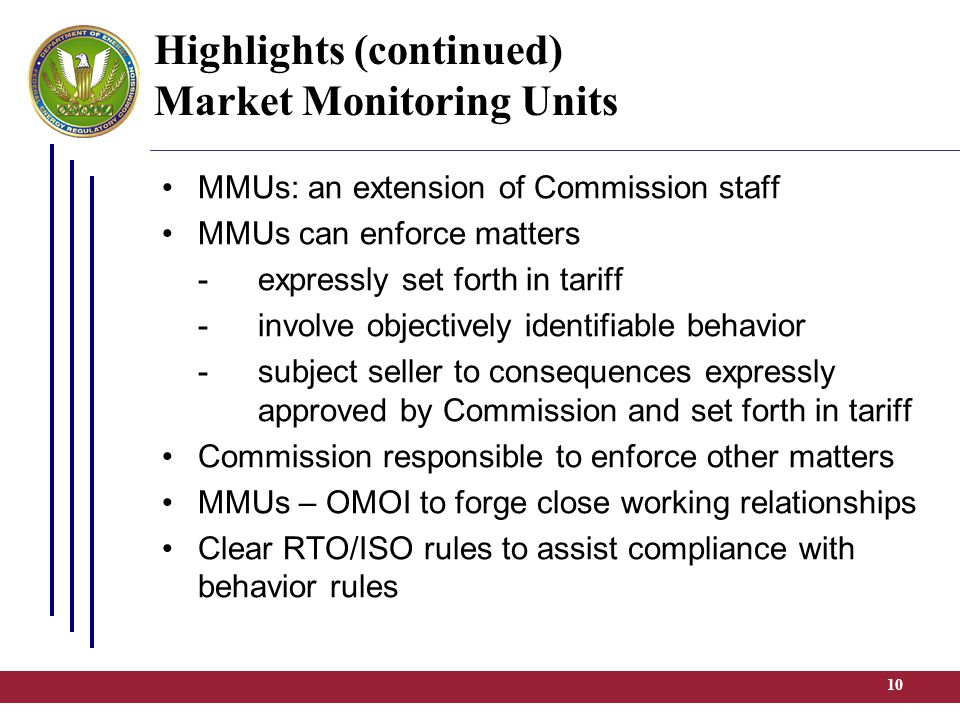 10 Highlights (continued) Market Monitoring Units MMUs: an extension of Commission staff MMUs can enforce matters -expressly set forth in tariff -involve objectively identifiable behavior -subject seller to consequences expressly approved by Commission and set forth in tariff Commission responsible to enforce other matters MMUs – OMOI to forge close working relationships Clear RTO/ISO rules to assist compliance with behavior rules