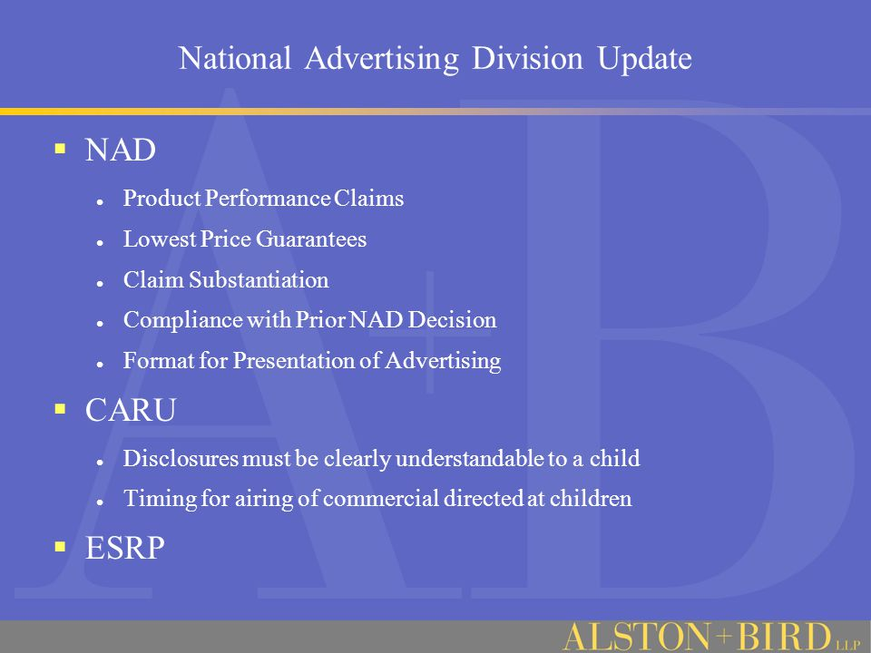 National Advertising Division Update  NAD Product Performance Claims Lowest Price Guarantees Claim Substantiation Compliance with Prior NAD Decision Format for Presentation of Advertising  CARU Disclosures must be clearly understandable to a child Timing for airing of commercial directed at children  ESRP