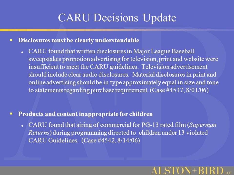 CARU Decisions Update  Disclosures must be clearly understandable CARU found that written disclosures in Major League Baseball sweepstakes promotion advertising for television, print and website were insufficient to meet the CARU guidelines.