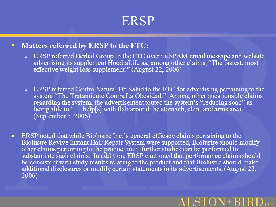 ERSP  Matters referred by ERSP to the FTC: ERSP referred Herbal Group to the FTC over its SPAM email message and website advertising its supplement HoodiaLife as, among other claims, The fastest, most effective weight loss supplement! (August 22, 2006) ERSP referred Centro Natural De Salud to the FTC for advertising pertaining to the system The Tratamiento Contra La Obesidad. Among other questionable claims regarding the system, the advertisement touted the system's reducing soap as being able to … help[s] with flab around the stomach, chin, and arms area. (September 5, 2006)  ERSP noted that while Biolustre Inc.'s general efficacy claims pertaining to the Biolustre Revive Instant Hair Repair System were supported, Biolustre should modify other claims pertaining to the product until further studies can be performed to substantiate such claims.