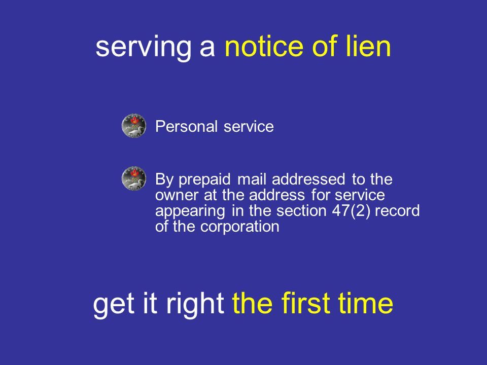 serving a notice of lien Personal service By prepaid mail addressed to the owner at the address for service appearing in the section 47(2) record of the corporation get it right the first time