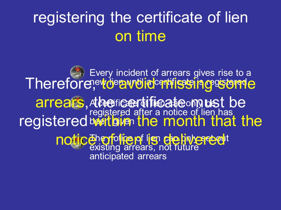 registering the certificate of lien on time Every incident of arrears gives rise to a new lien until a certificate is registered A certificate of lien can only be registered after a notice of lien has been given The notice of lien can only set out existing arrears, not future anticipated arrears Therefore, to avoid missing some arrears, the certificate must be registered within the month that the notice of lien is delivered