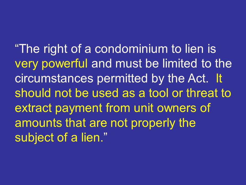 The right of a condominium to lien is very powerful and must be limited to the circumstances permitted by the Act.