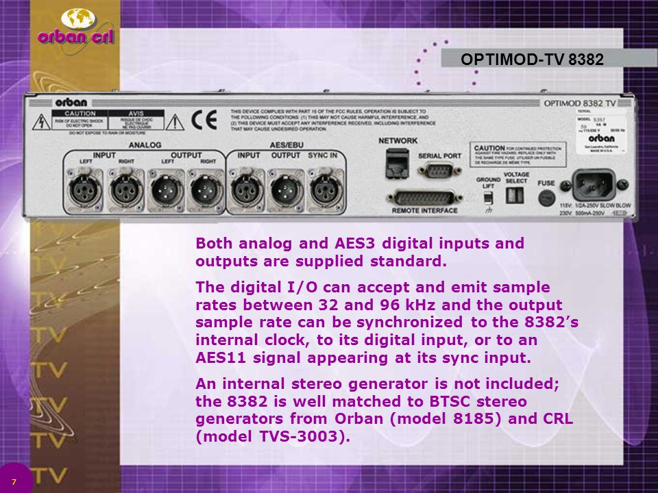 7 OPTIMOD-TV 8382 Both analog and AES3 digital inputs and outputs are supplied standard. The digital I/O can accept and emit sample rates between 32 a