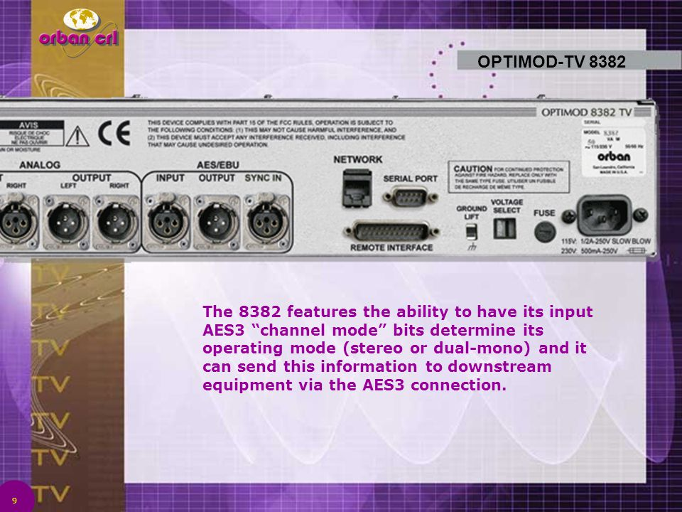 9 OPTIMOD-TV 8382 The 8382 features the ability to have its input AES3 channel mode bits determine its operating mode (stereo or dual-mono) and it can send this information to downstream equipment via the AES3 connection.