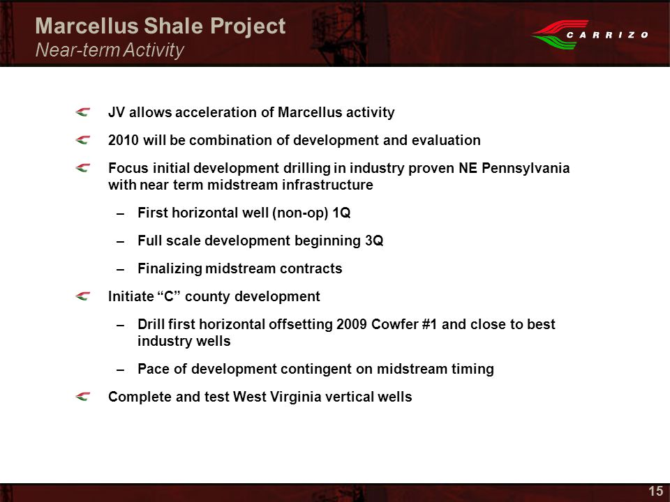 15 JV allows acceleration of Marcellus activity 2010 will be combination of development and evaluation Focus initial development drilling in industry proven NE Pennsylvania with near term midstream infrastructure –First horizontal well (non-op) 1Q –Full scale development beginning 3Q –Finalizing midstream contracts Initiate C county development –Drill first horizontal offsetting 2009 Cowfer #1 and close to best industry wells –Pace of development contingent on midstream timing Complete and test West Virginia vertical wells Marcellus Shale Project Near-term Activity