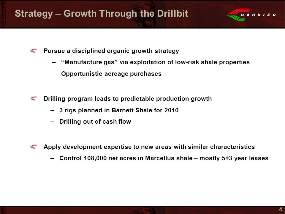 44 Strategy – Growth Through the Drillbit Pursue a disciplined organic growth strategy – Manufacture gas via exploitation of low-risk shale properties –Opportunistic acreage purchases Drilling program leads to predictable production growth –3 rigs planned in Barnett Shale for 2010 –Drilling out of cash flow Apply development expertise to new areas with similar characteristics –Control 108,000 net acres in Marcellus shale – mostly 5+3 year leases