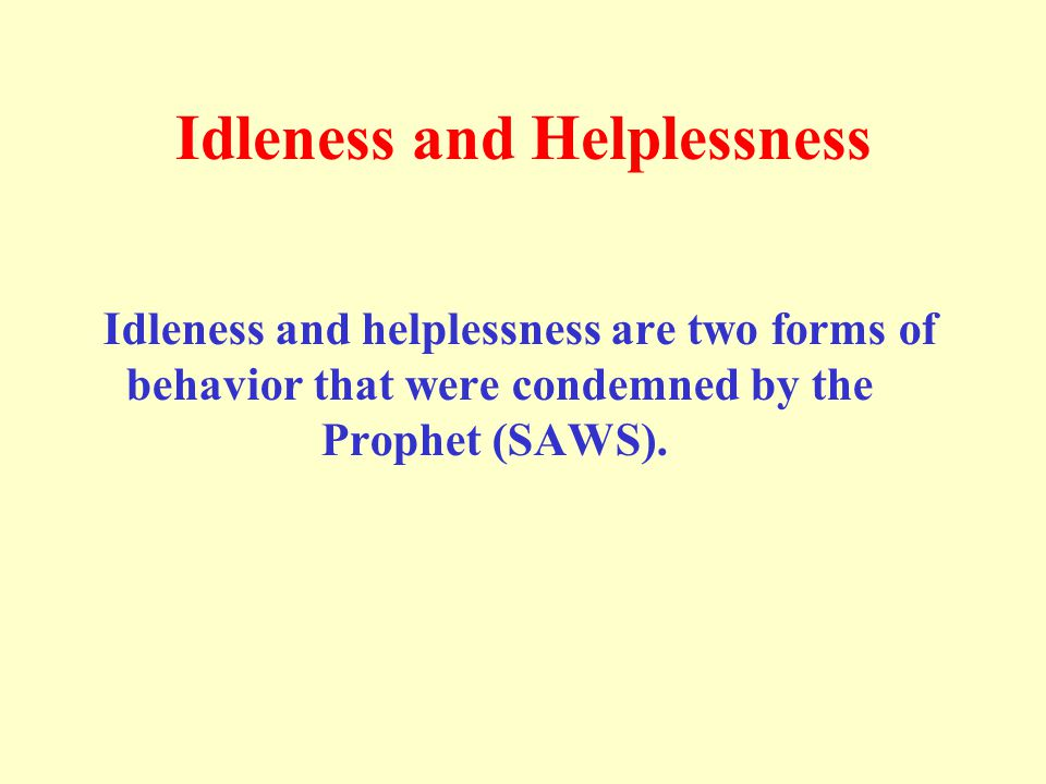 Idleness and Helplessness Idleness and helplessness are two forms of behavior that were condemned by the Prophet (SAWS).