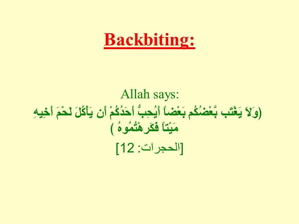 Backbiting: Allah says: ﴿وَلاَ يَغْتَب بَّعْضُكُم بَعْضاً أَيُحِبُّ أَحَدُكُمْ أَن يَأْكُلَ لَحْمَ أَخِيهِ مَيْتاً فَكَرِهْتُمُوهُ ﴾ [ الحجرات : 12]
