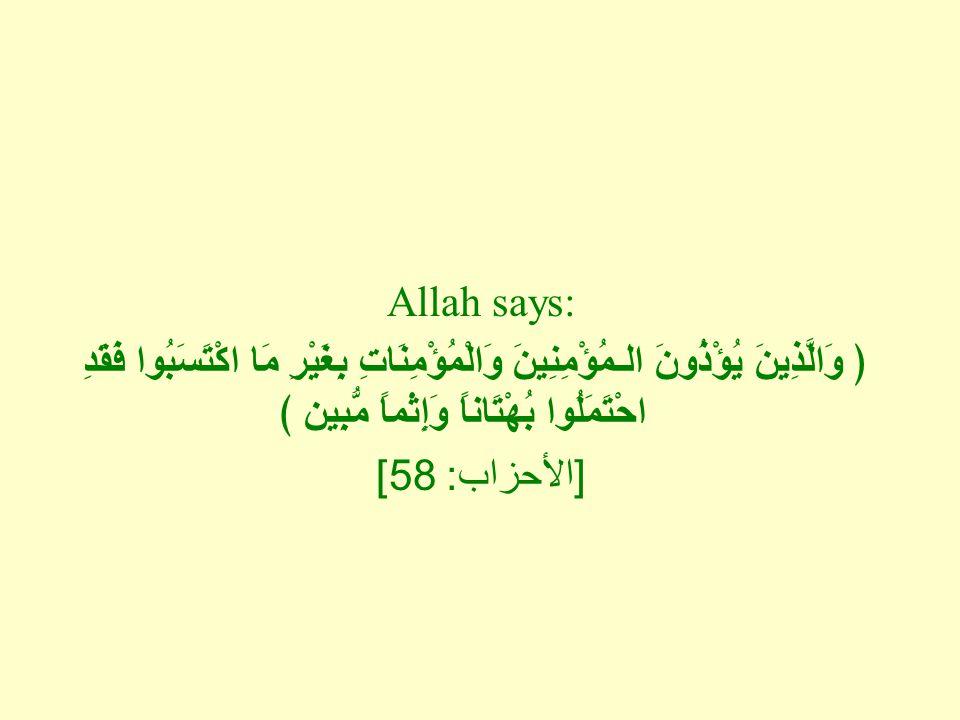 Allah says: ﴿ وَالَّذِينَ يُؤْذُونَ الـمُؤْمِنِينَ وَالْمُؤْمِنَاتِ بِغَيْرِ مَا اكْتَسَبُوا فَقَدِ احْتَمَلُوا بُهْتَاناً وَإِثْماً مُّبِين ﴾ [ الأحزاب : 58]