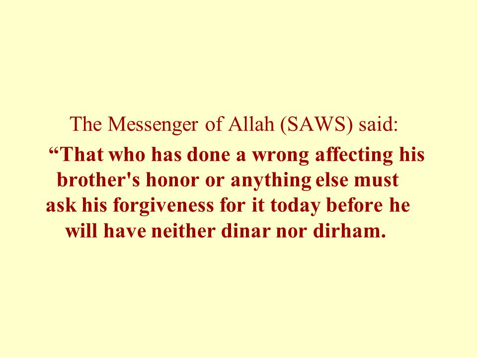 The Messenger of Allah (SAWS) said: That who has done a wrong affecting his brother s honor or anything else must ask his forgiveness for it today before he will have neither dinar nor dirham.