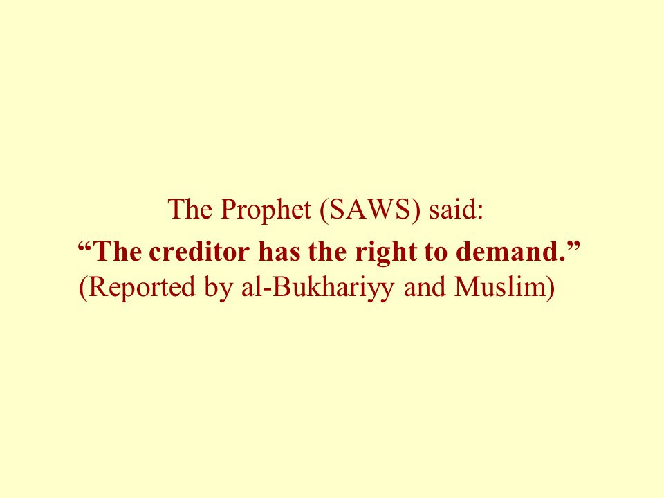 The Prophet (SAWS) said: The creditor has the right to demand. (Reported by al-Bukhariyy and Muslim)