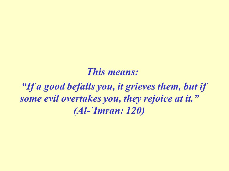 This means: If a good befalls you, it grieves them, but if some evil overtakes you, they rejoice at it. (Al-`Imran: 120)