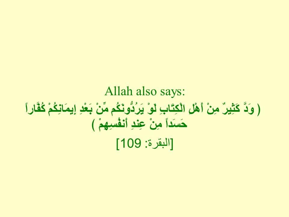 Allah also says: ﴿ وَدَّ كَثِيرٌ مِنْ أَهْلِ الْكِتَابِ لَوْ يَرُدُّونَكُم مِّنْ بَعْدِ إِيمَانِكُمْ كُفَّاراً حَسَداً مِنْ عِندِ أَنفُسِهِمْ ﴾ [ البقرة : 109]