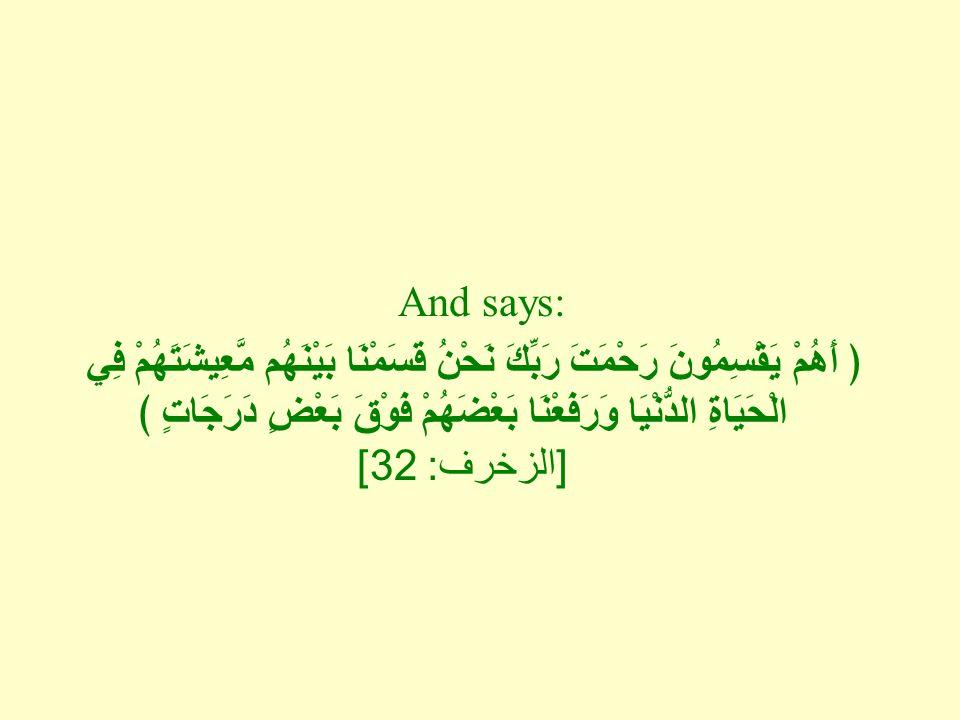 And says: ﴿ أَهُمْ يَقْسِمُونَ رَحْمَتَ رَبِّكَ نَحْنُ قَسَمْنَا بَيْنَهُم مَّعِيشَتَهُمْ فِي الْحَيَاةِ الدُّنْيَا وَرَفَعْنَا بَعْضَهُمْ فَوْقَ بَعْضٍ دَرَجَاتٍ ﴾ [ الزخرف : 32]