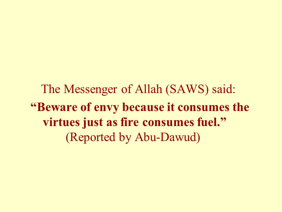 The Messenger of Allah (SAWS) said: Beware of envy because it consumes the virtues just as fire consumes fuel. (Reported by Abu-Dawud)
