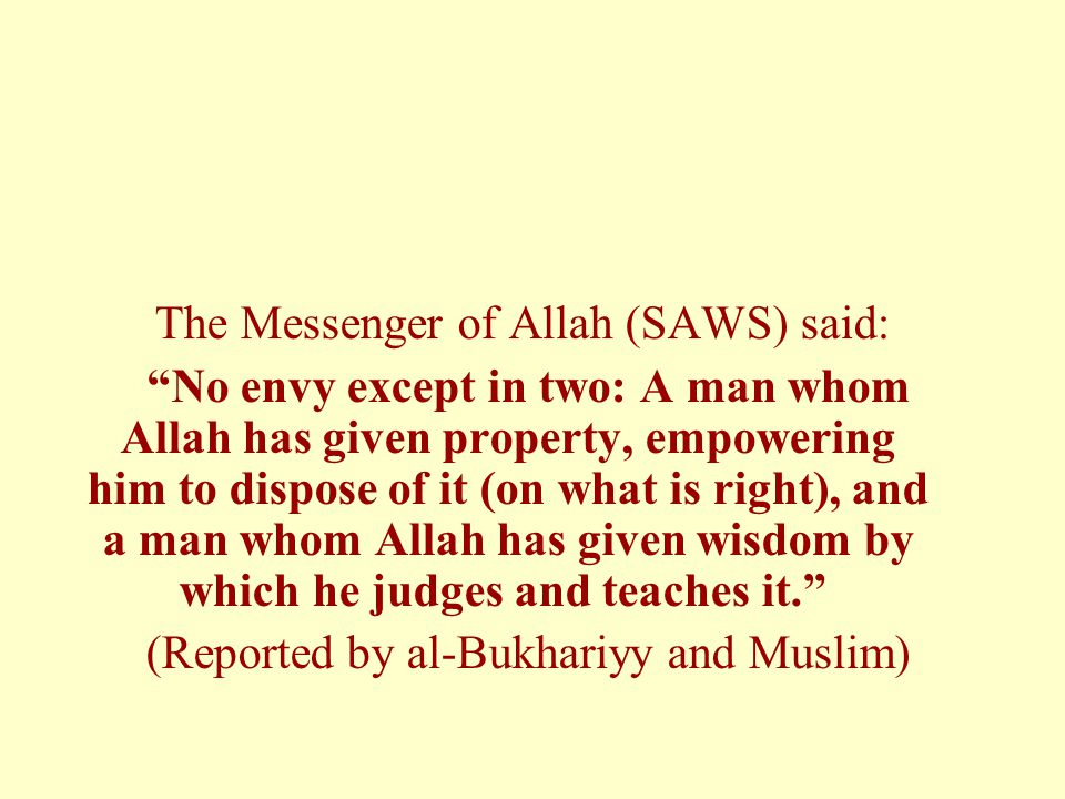 The Messenger of Allah (SAWS) said: No envy except in two: A man whom Allah has given property, empowering him to dispose of it (on what is right), and a man whom Allah has given wisdom by which he judges and teaches it. (Reported by al-Bukhariyy and Muslim)