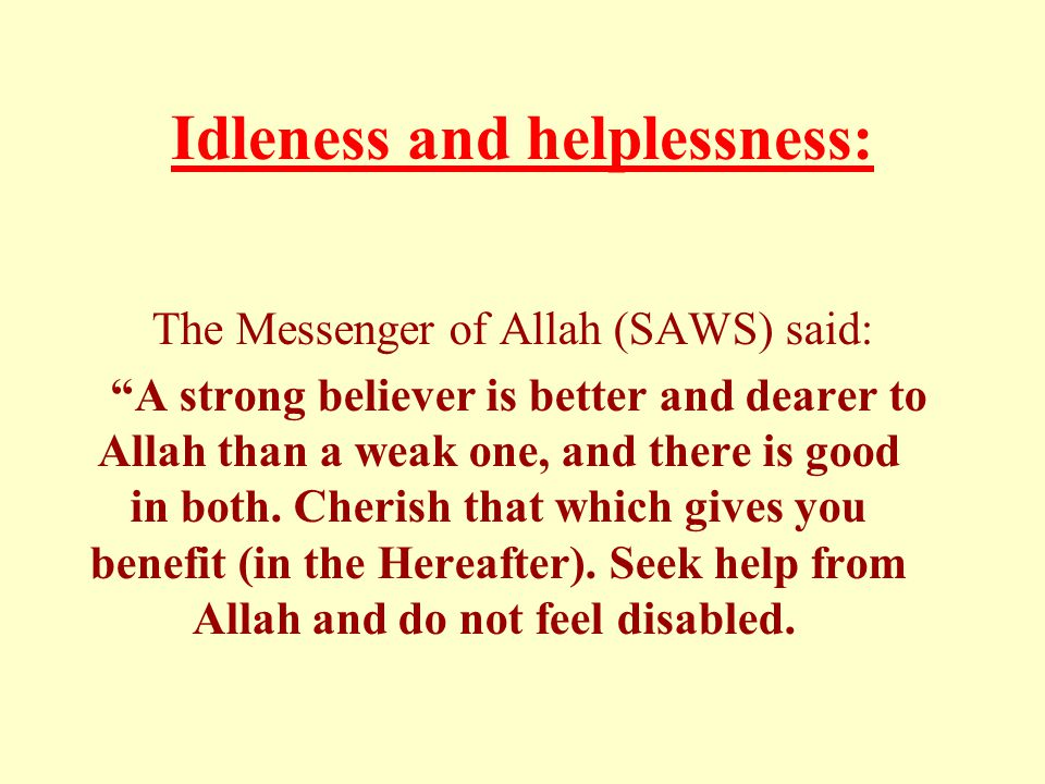 Idleness and helplessness: The Messenger of Allah (SAWS) said: A strong believer is better and dearer to Allah than a weak one, and there is good in both.