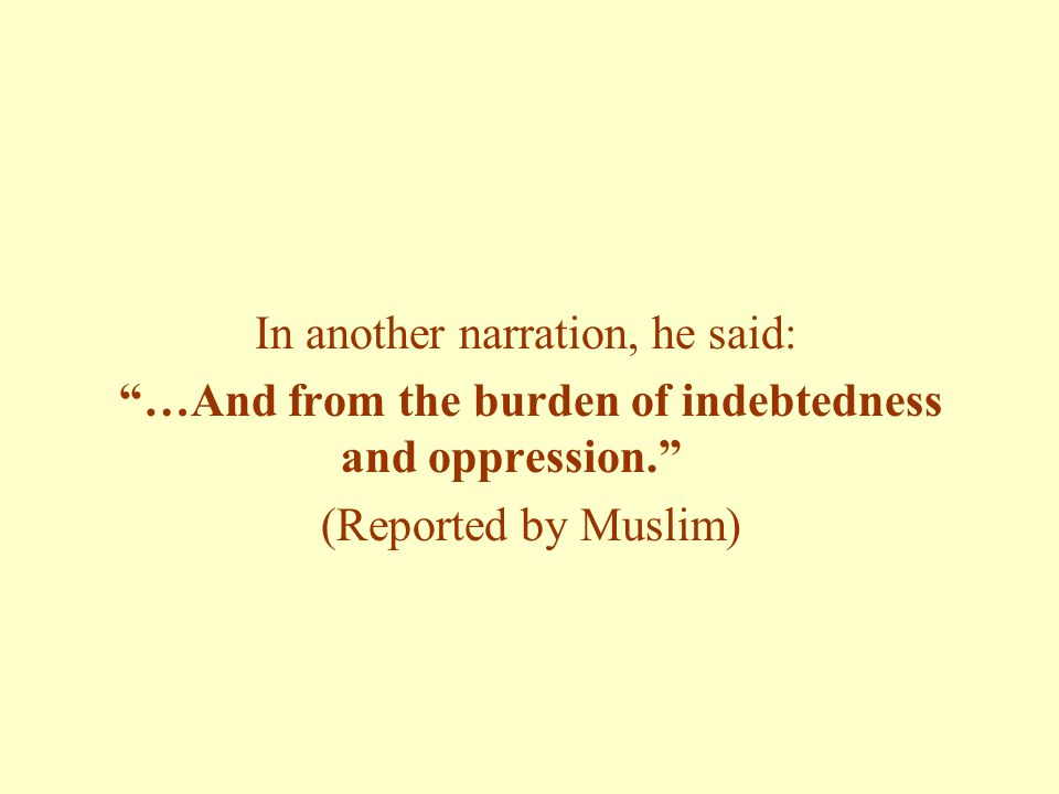 In another narration, he said: …And from the burden of indebtedness and oppression. (Reported by Muslim)