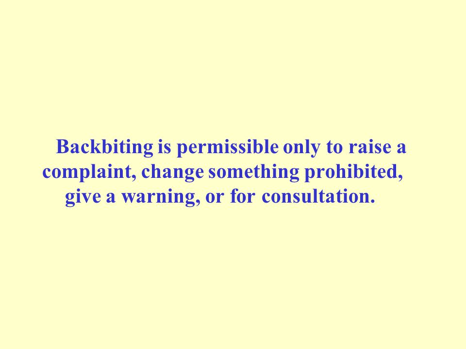 Backbiting is permissible only to raise a complaint, change something prohibited, give a warning, or for consultation.