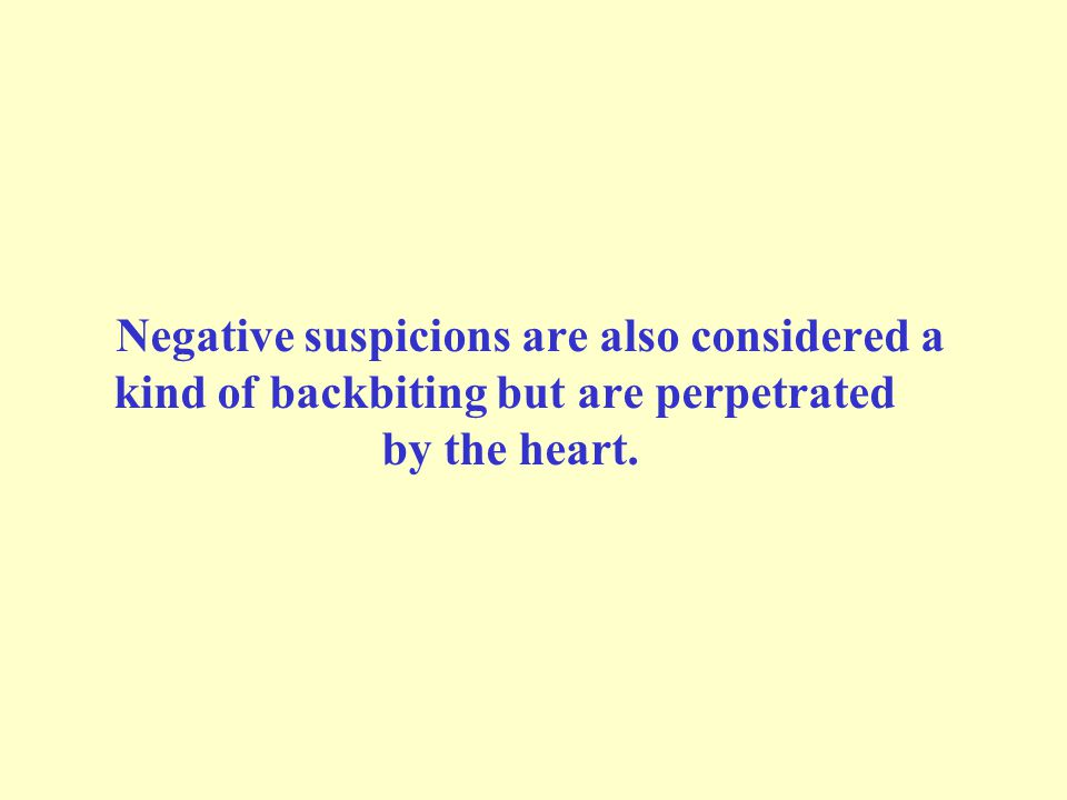Negative suspicions are also considered a kind of backbiting but are perpetrated by the heart.