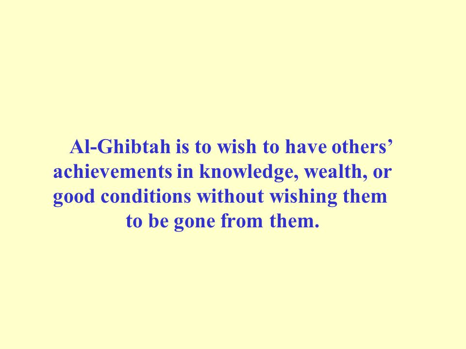 Al-Ghibtah is to wish to have others' achievements in knowledge, wealth, or good conditions without wishing them to be gone from them.