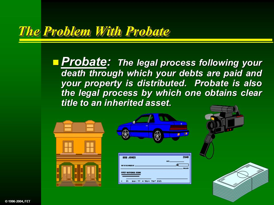 The Problem With Probate n Probate: The legal process following your death through which your debts are paid and your property is distributed.