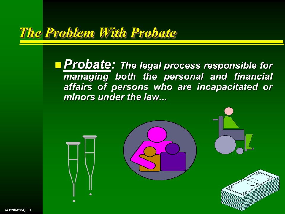 The Problem With Probate n Probate: The legal process responsible for managing both the personal and financial affairs of persons who are incapacitated or minors under the law...