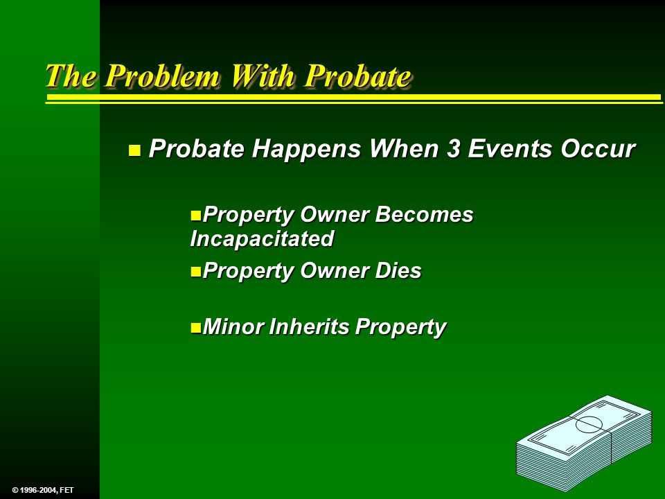 The Problem With Probate n Probate Happens When 3 Events Occur n Property Owner Becomes Incapacitated n Property Owner Dies n Minor Inherits Property © 1996-2004, FET