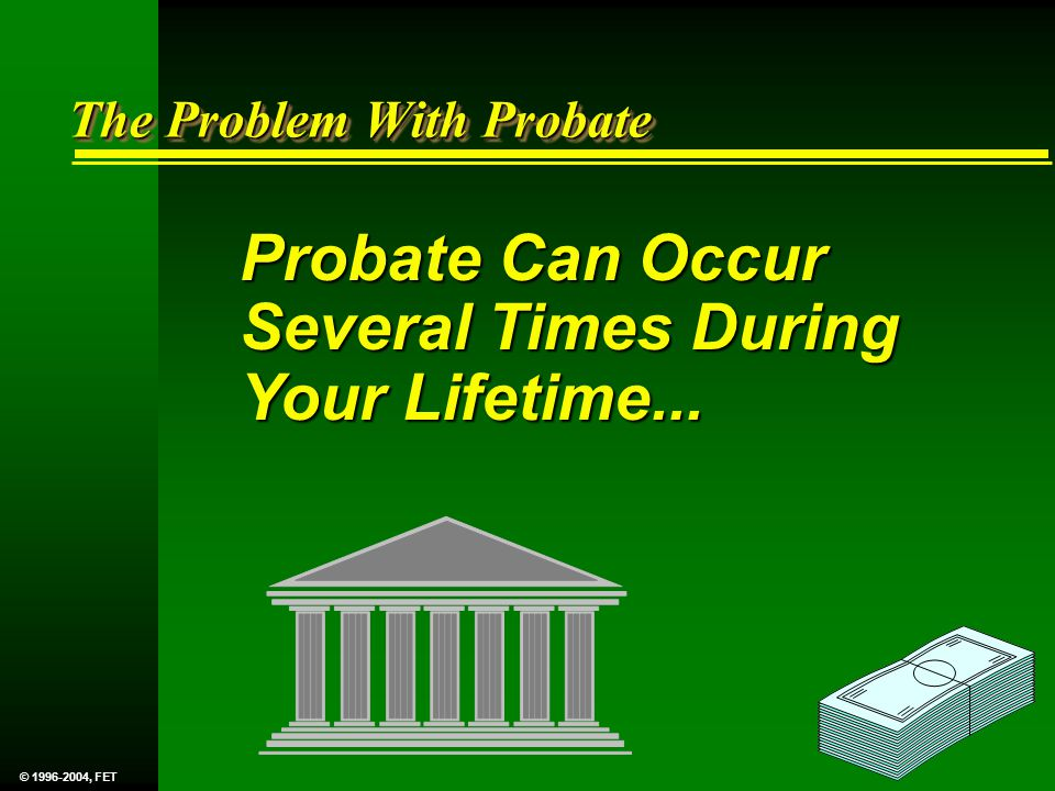 Probate Can Occur Several Times During Your Lifetime... The Problem With Probate © 1996-2004, FET