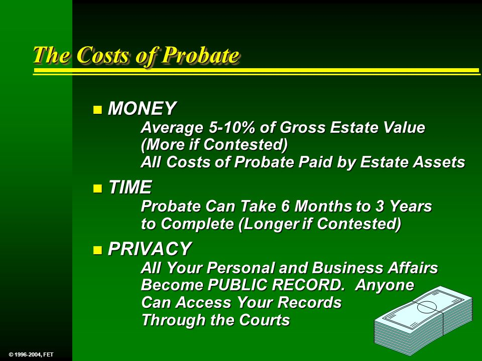 The Costs of Probate n MONEY Average 5-10% of Gross Estate Value (More if Contested) All Costs of Probate Paid by Estate Assets n TIME Probate Can Take 6 Months to 3 Years to Complete (Longer if Contested) n PRIVACY All Your Personal and Business Affairs Become PUBLIC RECORD.