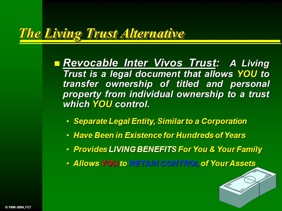 The Living Trust Alternative n Revocable Inter Vivos Trust: A Living Trust is a legal document that allows YOU to transfer ownership of titled and personal property from individual ownership to a trust which YOU control.