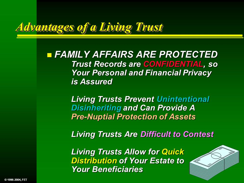 n FAMILY AFFAIRS ARE PROTECTED Trust Records are CONFIDENTIAL, so Your Personal and Financial Privacy is Assured Living Trusts Prevent Unintentional Disinheriting and Can Provide A Pre-Nuptial Protection of Assets Living Trusts Are Difficult to Contest Living Trusts Allow for Quick Distribution of Your Estate to Your Beneficiaries Advantages of a Living Trust © 1996-2004, FET