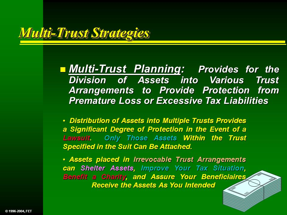 n Multi-Trust Planning: Provides for the Division of Assets into Various Trust Arrangements to Provide Protection from Premature Loss or Excessive Tax Liabilities Distribution of Assets into Multiple Trusts Provides a Significant Degree of Protection in the Event of a Lawsuit.
