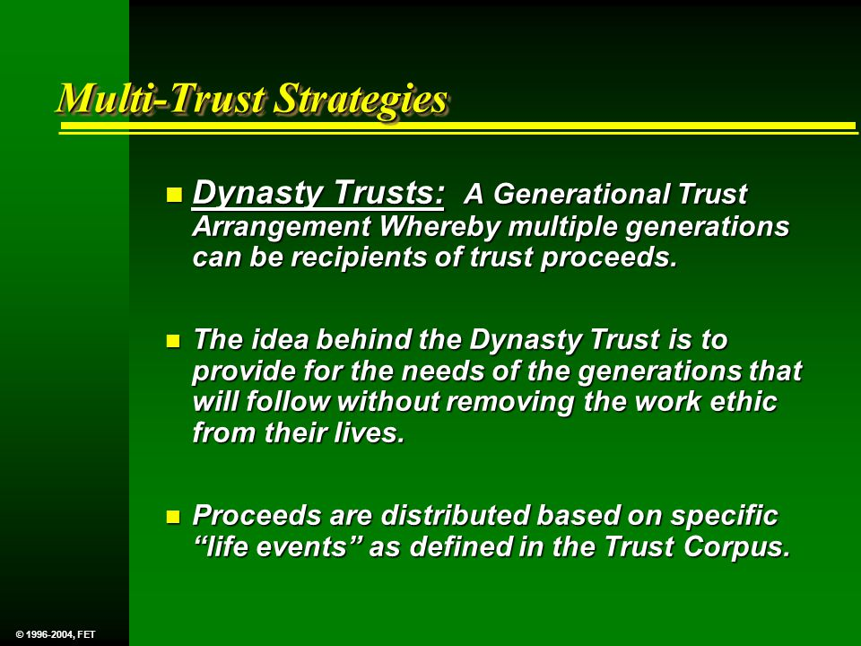 Multi-Trust Strategies n Dynasty Trusts: A Generational Trust Arrangement Whereby multiple generations can be recipients of trust proceeds.