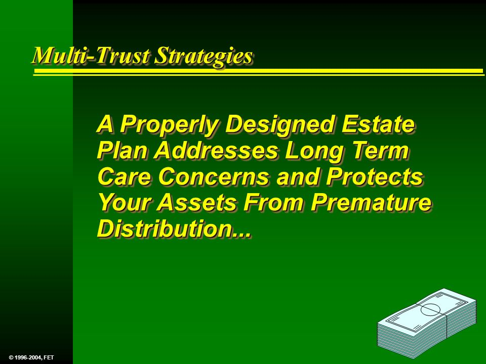 Multi-Trust Strategies A Properly Designed Estate Plan Addresses Long Term Care Concerns and Protects Your Assets From Premature Distribution...