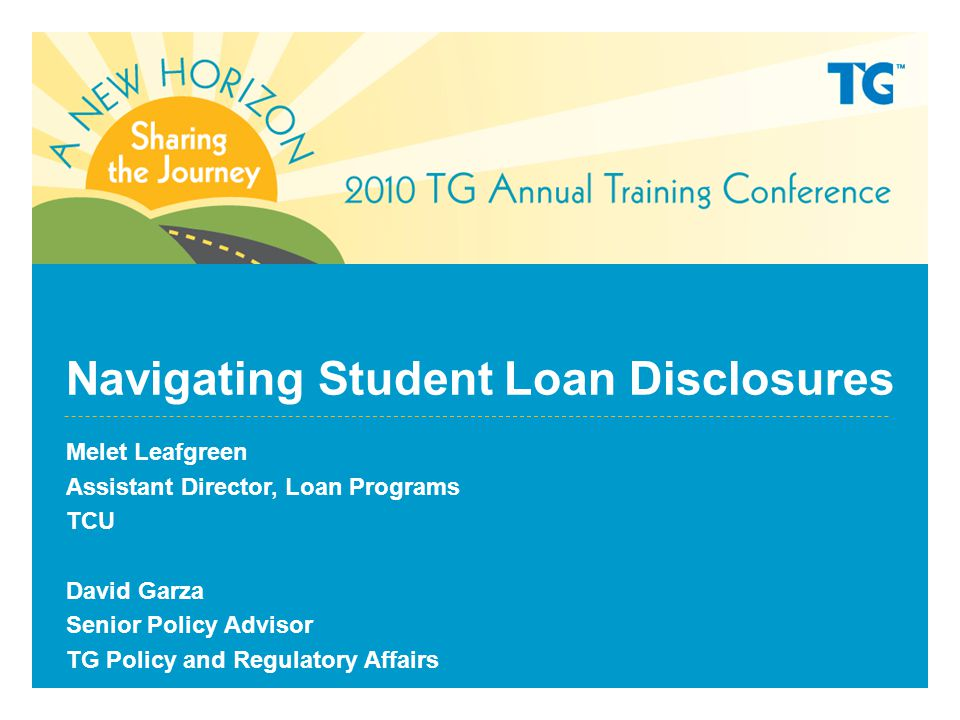 Navigating Student Loan Disclosures Melet Leafgreen Assistant Director, Loan Programs TCU David Garza Senior Policy Advisor TG Policy and Regulatory Affairs