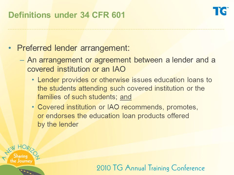 Definitions under 34 CFR 601 Preferred lender arrangement : –An arrangement or agreement between a lender and a covered institution or an IAO Lender provides or otherwise issues education loans to the students attending such covered institution or the families of such students; and Covered institution or IAO recommends, promotes, or endorses the education loan products offered by the lender