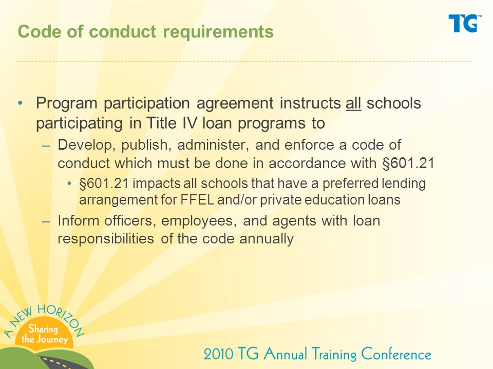Code of conduct requirements Program participation agreement instructs all schools participating in Title IV loan programs to –Develop, publish, administer, and enforce a code of conduct which must be done in accordance with §601.21 §601.21 impacts all schools that have a preferred lending arrangement for FFEL and/or private education loans –Inform officers, employees, and agents with loan responsibilities of the code annually