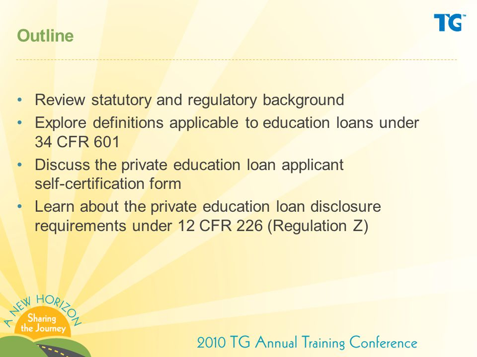 Outline Review statutory and regulatory background Explore definitions applicable to education loans under 34 CFR 601 Discuss the private education loan applicant self-certification form Learn about the private education loan disclosure requirements under 12 CFR 226 (Regulation Z)
