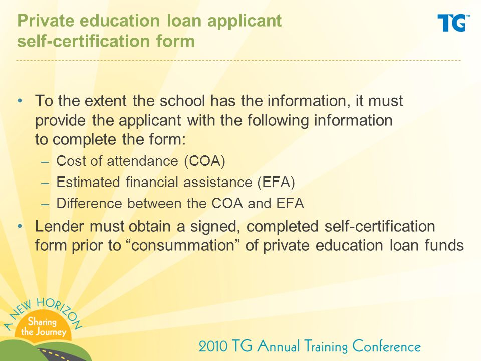 Private education loan applicant self-certification form To the extent the school has the information, it must provide the applicant with the following information to complete the form: –Cost of attendance (COA) –Estimated financial assistance (EFA) –Difference between the COA and EFA Lender must obtain a signed, completed self-certification form prior to consummation of private education loan funds