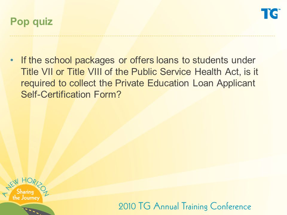 Pop quiz If the school packages or offers loans to students under Title VII or Title VIII of the Public Service Health Act, is it required to collect the Private Education Loan Applicant Self-Certification Form